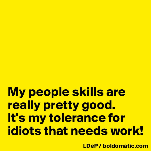 My people skills are really pretty good.  It's my tolerance for idiots that needs work!