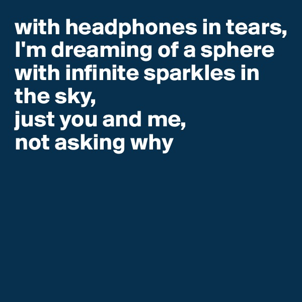 with headphones in tears,  I'm dreaming of a sphere  with infinite sparkles in the sky,  just you and me,  not asking why