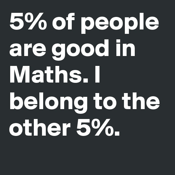 5% of people are good in Maths. I belong to the other 5%.