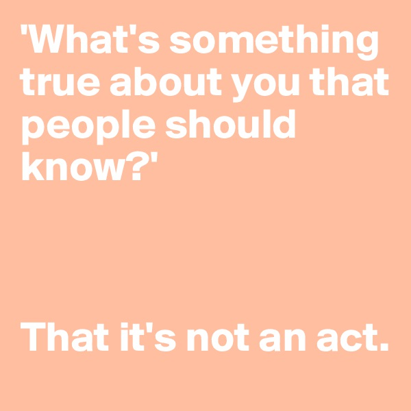 'What's something true about you that people should know?'    That it's not an act.