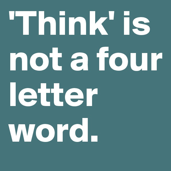 'Think' is not a four letter word.
