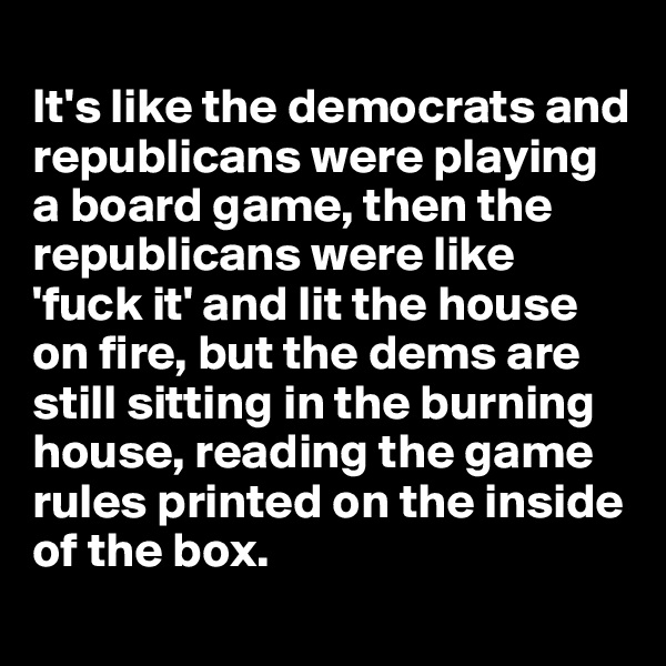It's like the democrats and republicans were playing a board game, then the republicans were like 'fuck it' and lit the house on fire, but the dems are still sitting in the burning house, reading the game rules printed on the inside of the box.