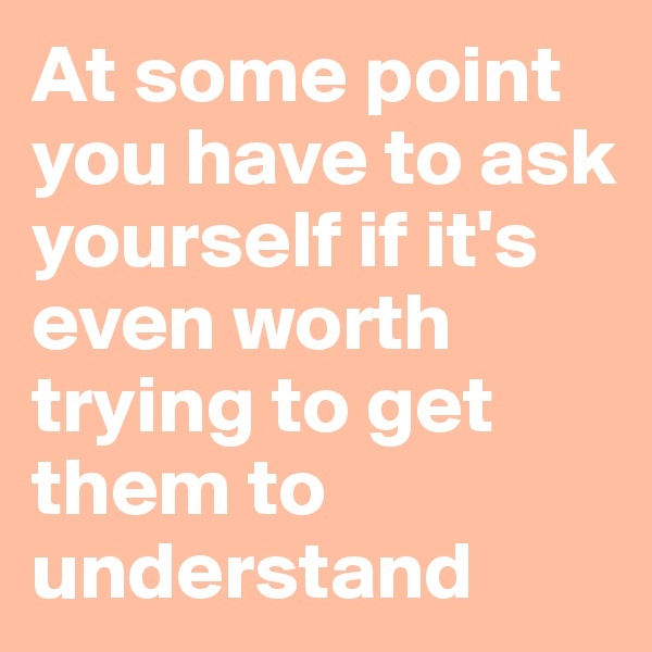 At some point you have to ask yourself if it's even worth trying to get them to understand