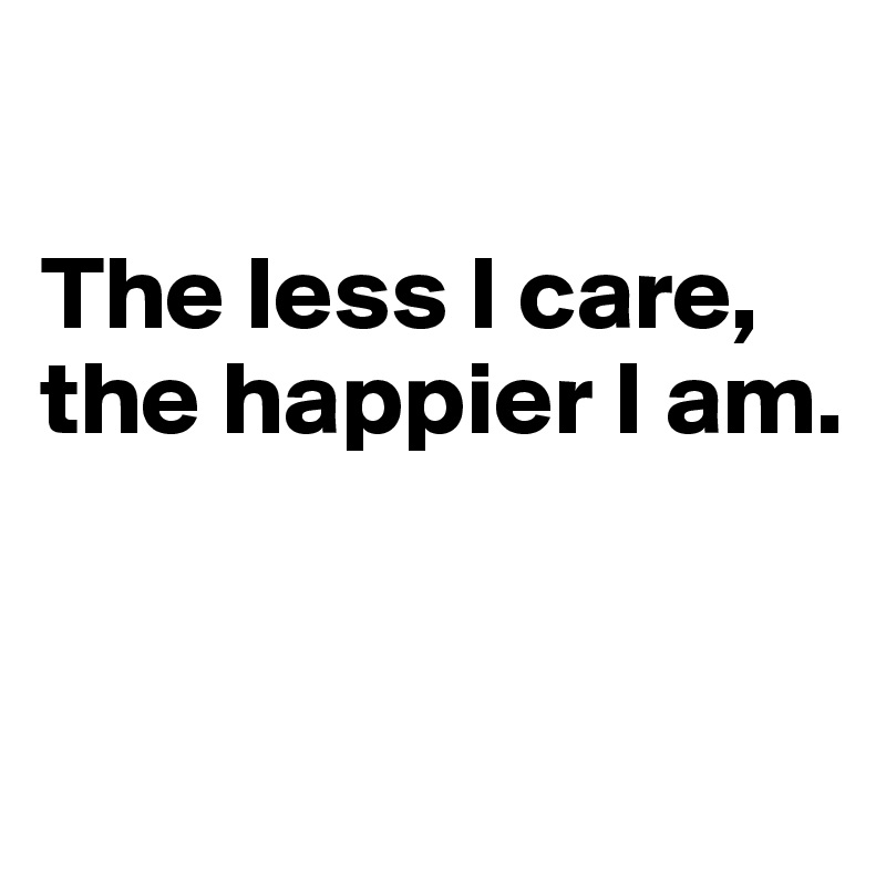 The less I care, the happier I am.