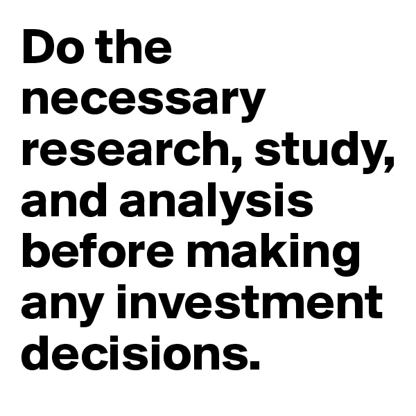 Do the necessary research, study, and analysis before making any investment decisions.