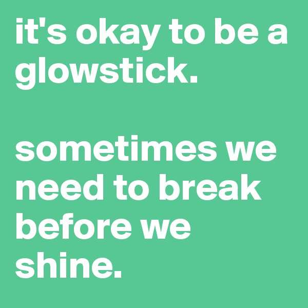 it's okay to be a glowstick.   sometimes we need to break before we shine.