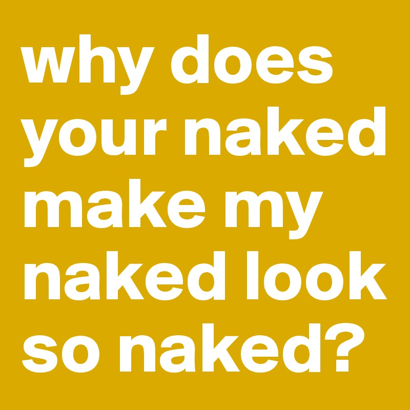 why does your naked make my naked look so naked?