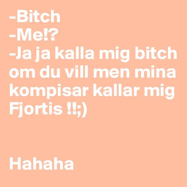 -Bitch -Me!?  -Ja ja kalla mig bitch om du vill men mina kompisar kallar mig Fjortis !!;)    Hahaha