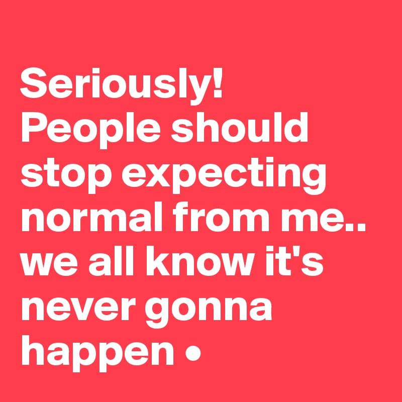 Seriously! People should stop expecting normal from me.. we all know it's never gonna happen •