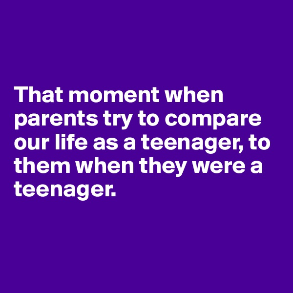 That moment when parents try to compare our life as a teenager, to them when they were a teenager.