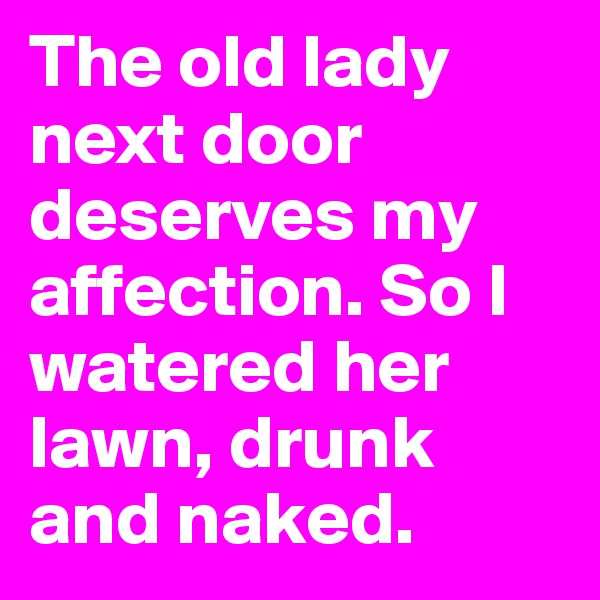 The old lady next door deserves my affection. So I watered her lawn, drunk and naked.