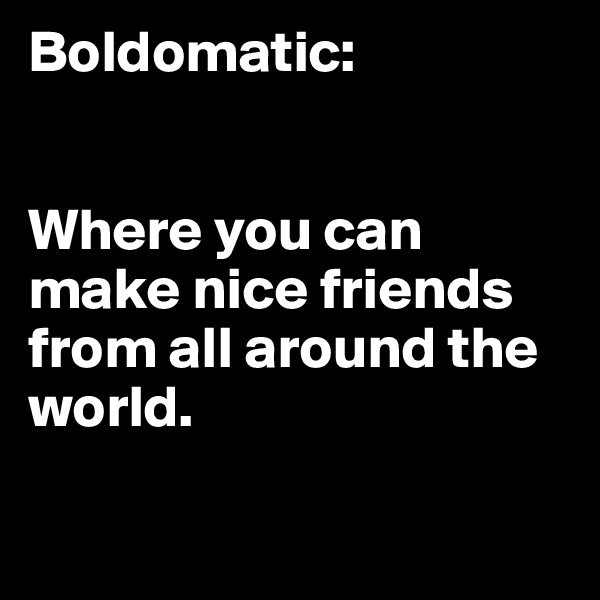 Boldomatic:   Where you can make nice friends from all around the world.