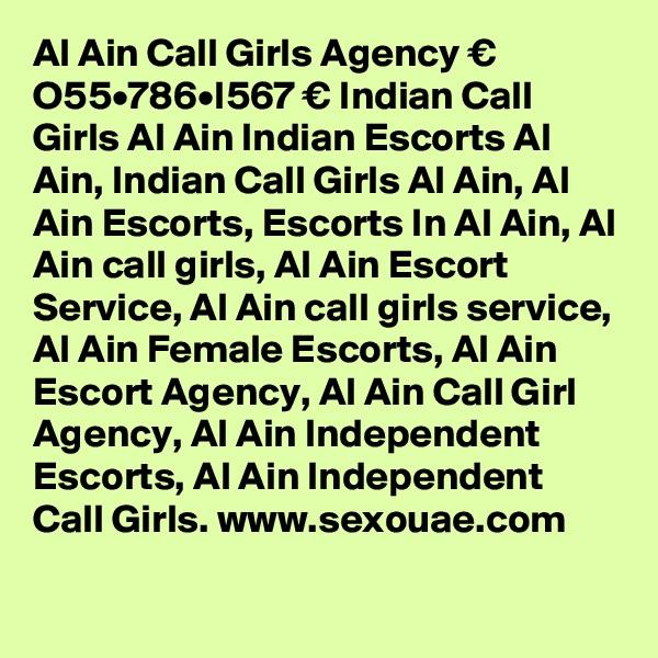 Al Ain Call Girls Agency € O55•786•I567 € Indian Call Girls Al Ain Indian Escorts Al Ain, Indian Call Girls Al Ain, Al Ain Escorts, Escorts In Al Ain, Al Ain call girls, Al Ain Escort Service, Al Ain call girls service, Al Ain Female Escorts, Al Ain Escort Agency, Al Ain Call Girl Agency, Al Ain Independent Escorts, Al Ain Independent Call Girls. www.sexouae.com