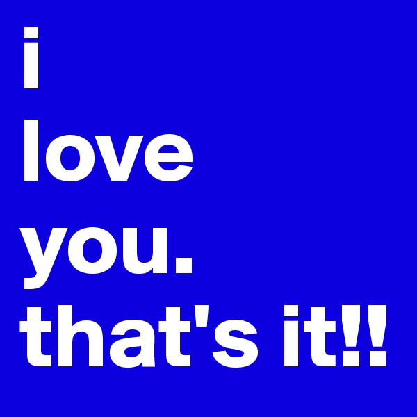 i  love you. that's it!!