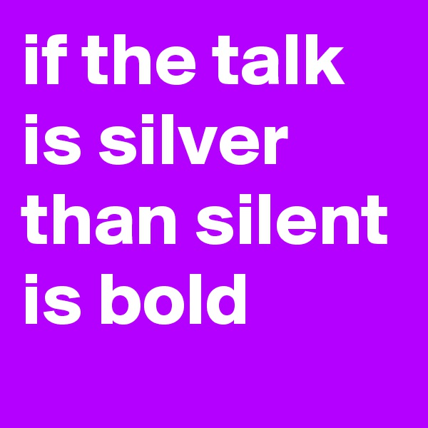 if the talk is silver than silent is bold