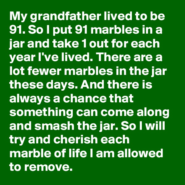 My grandfather lived to be 91. So I put 91 marbles in a jar and take 1 out for each year I've lived. There are a lot fewer marbles in the jar these days. And there is always a chance that something can come along and smash the jar. So I will try and cherish each marble of life I am allowed to remove.