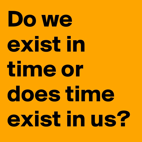 Do we exist in time or does time exist in us?