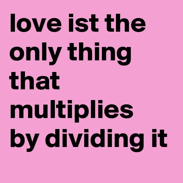love ist the only thing that multiplies by dividing it