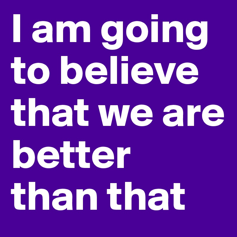 I am going to believe that we are better than that