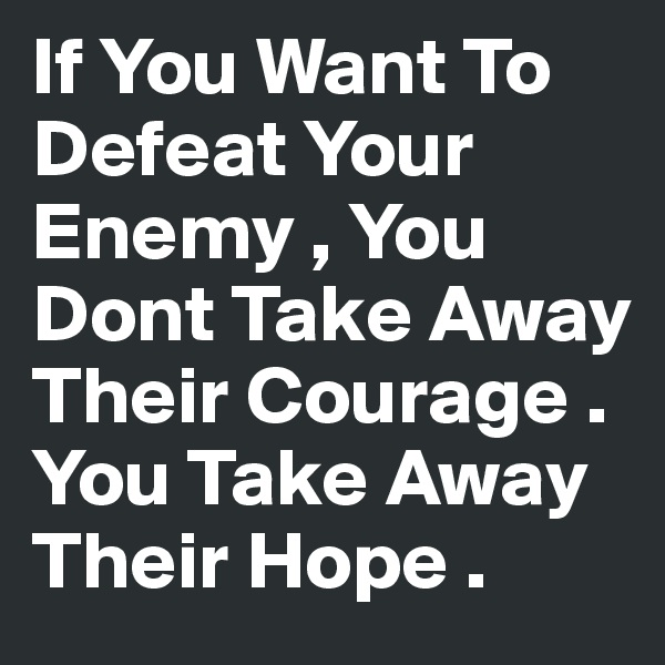 If You Want To Defeat Your Enemy , You Dont Take Away Their Courage . You Take Away Their Hope .