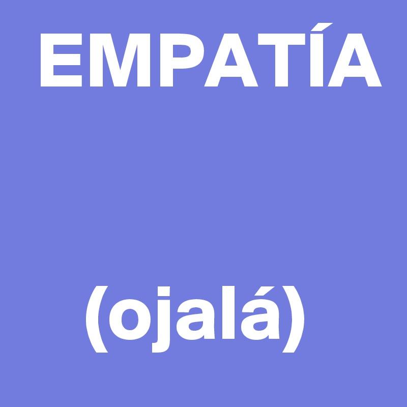 EMPATÍA       (ojalá)