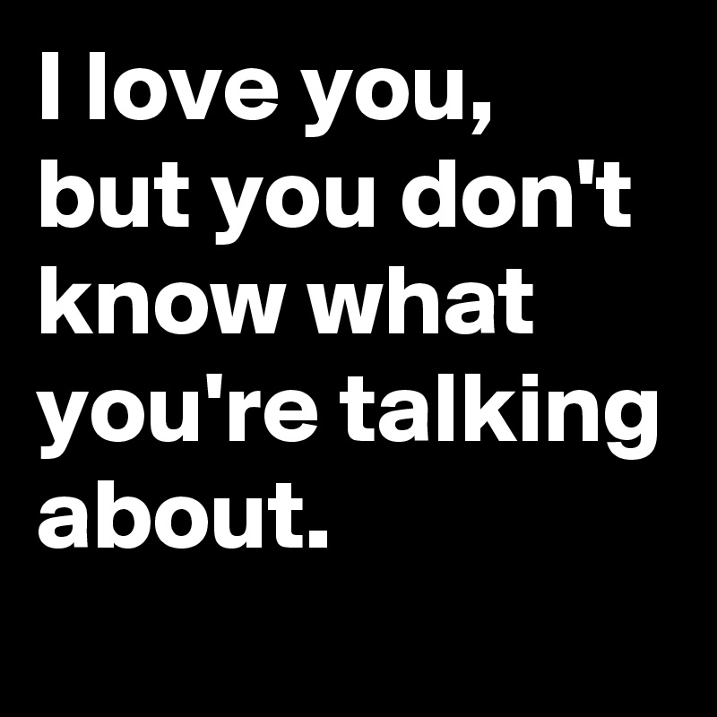 I love you, but you don't know what you're talking about.