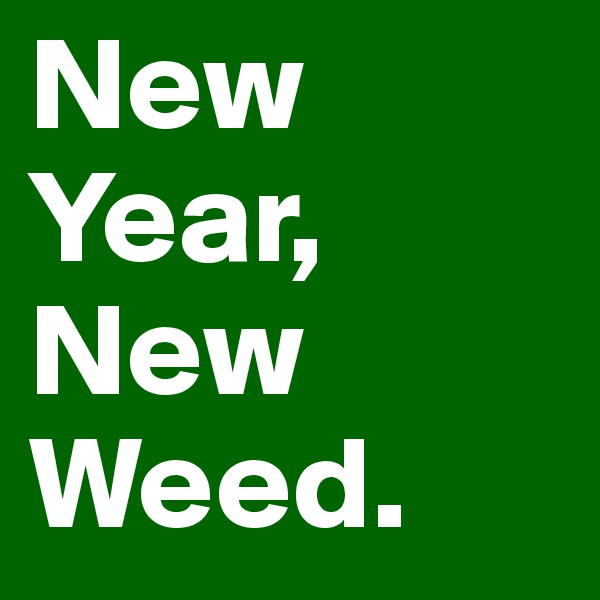 New Year, New Weed.