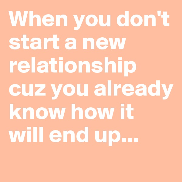 When you don't start a new relationship cuz you already know how it will end up...