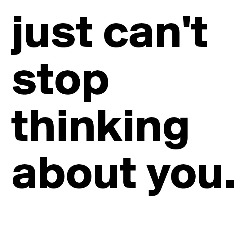 just can't stop thinking about you.