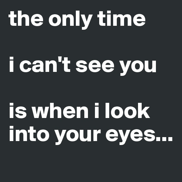 the only time   i can't see you   is when i look into your eyes...