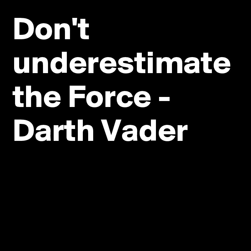 Don't underestimate the Force - Darth Vader