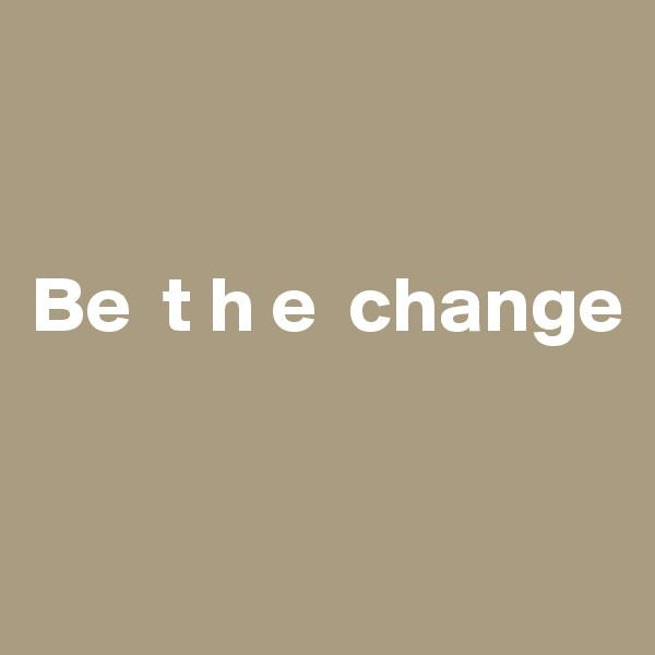 Be  t h e  change