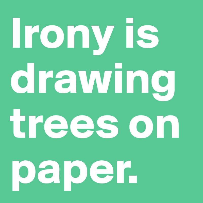 Irony is drawing trees on paper.