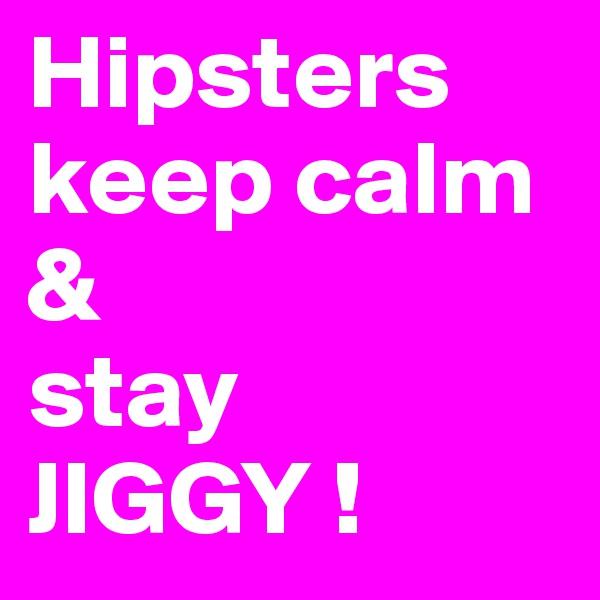 Hipsters keep calm  & stay  JIGGY !