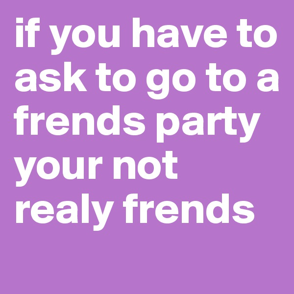 if you have to ask to go to a frends party your not realy frends