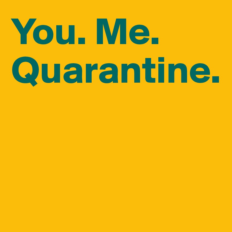 You. Me. Quarantine.