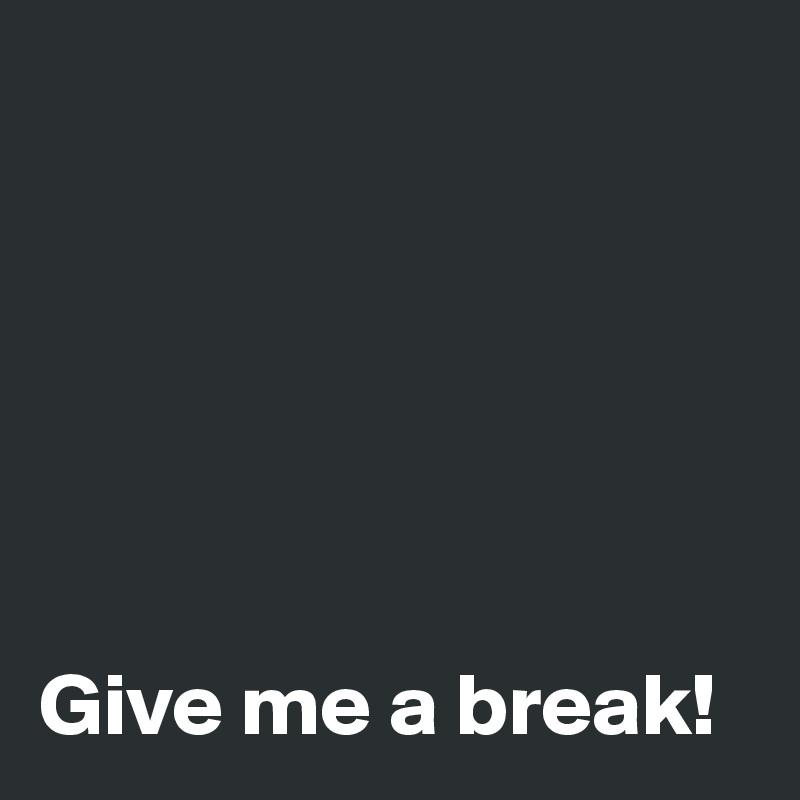 Give me a break!