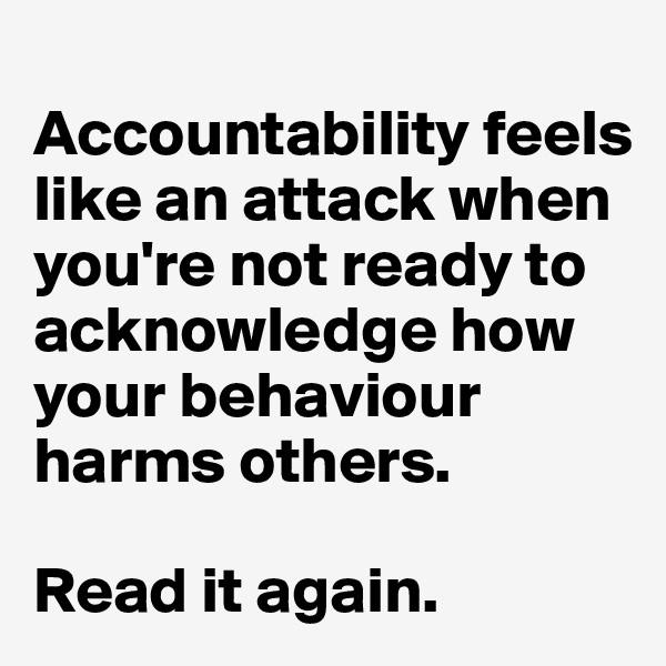 Accountability feels like an attack when you're not ready to acknowledge how your behaviour harms others.  Read it again.