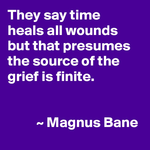 They say time heals all wounds but that presumes the source of the grief is finite.             ~ Magnus Bane