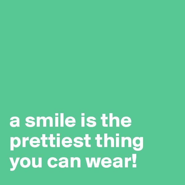 a smile is the prettiest thing you can wear!