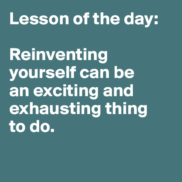 Lesson of the day:   Reinventing yourself can be  an exciting and exhausting thing  to do.