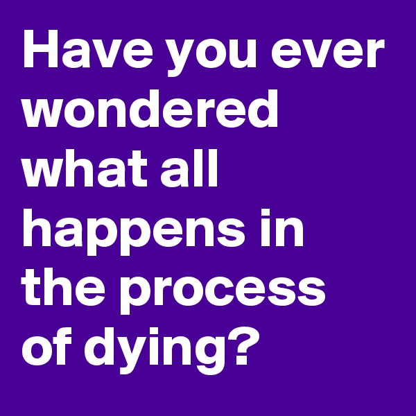 Have you ever wondered what all happens in the process of dying?