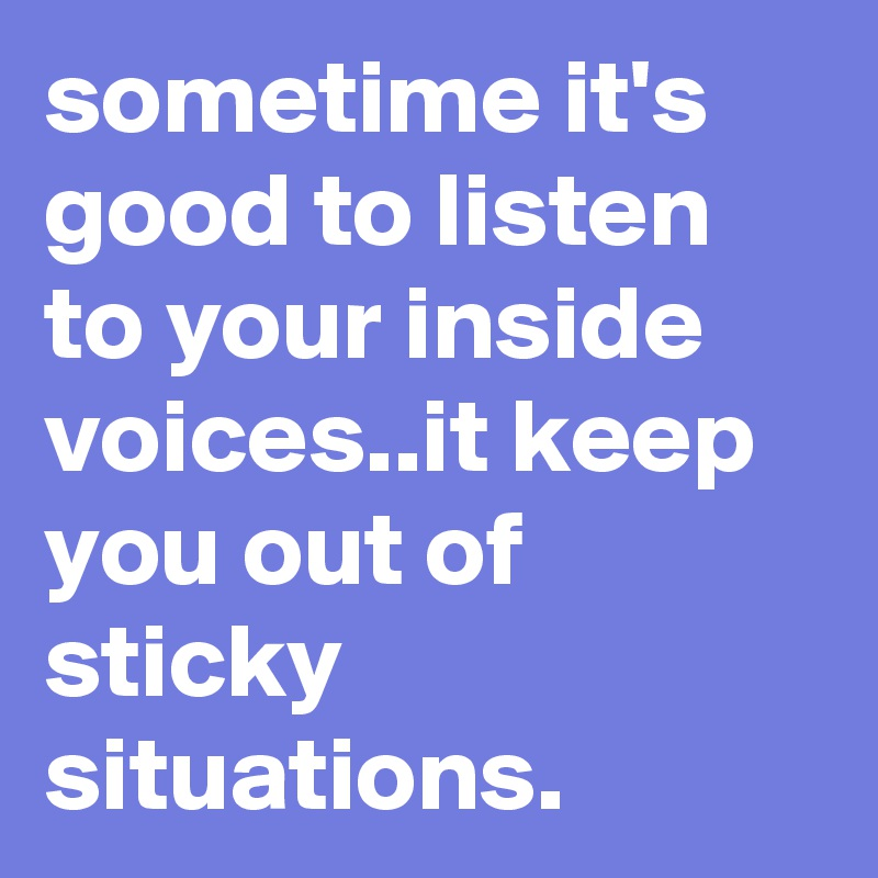 sometime it's good to listen to your inside voices..it keep you out of sticky situations.