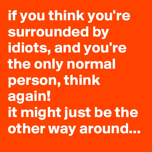 if you think you're surrounded by idiots, and you're the only normal person, think again! it might just be the other way around...