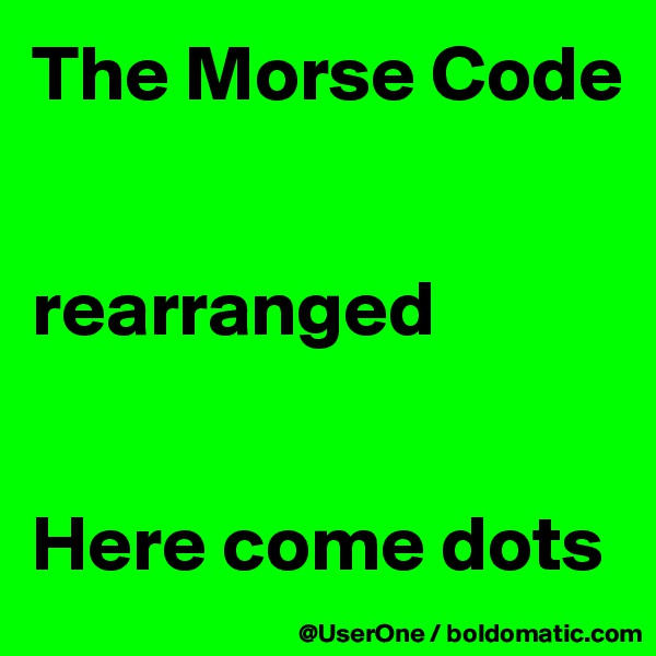 The Morse Code   rearranged   Here come dots