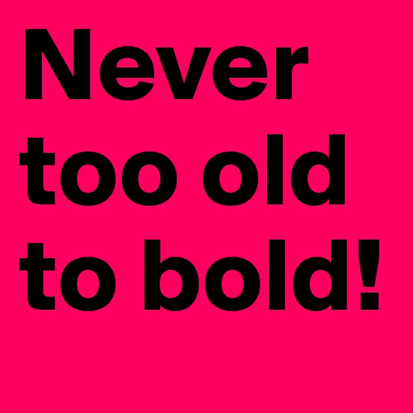 Never too old to bold!