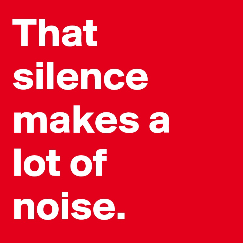 That silence makes a lot of noise.