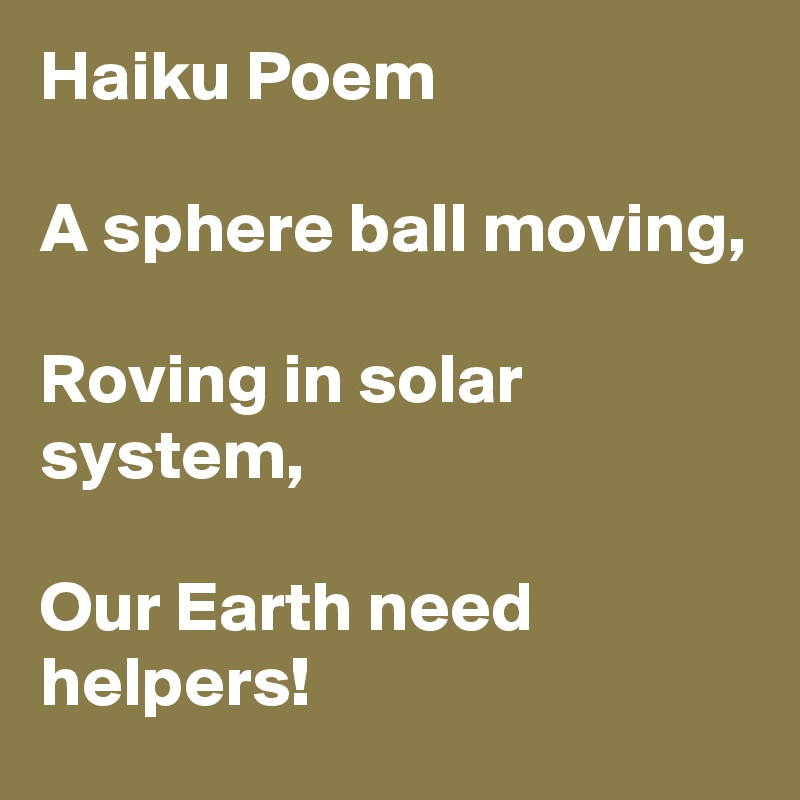 Haiku Poem  A sphere ball moving,  Roving in solar system,  Our Earth need helpers!