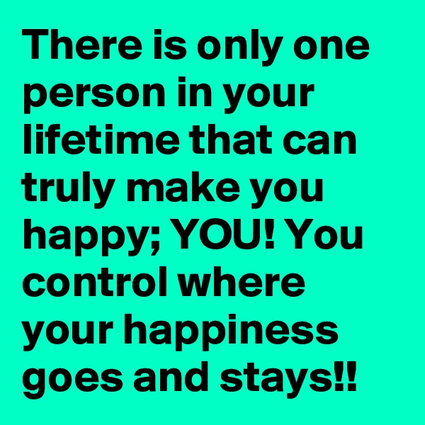 There is only one person in your lifetime that can truly make you happy; YOU! You control where your happiness goes and stays!!