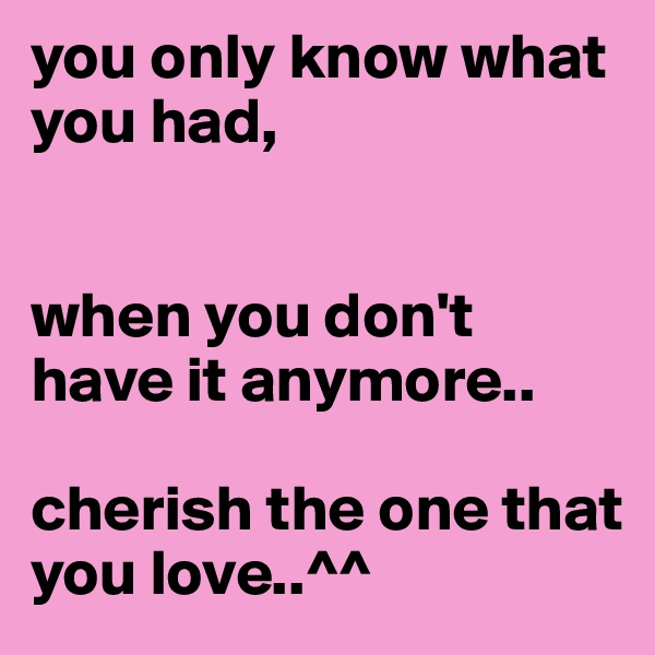 you only know what you had,    when you don't have it anymore..  cherish the one that you love..^^